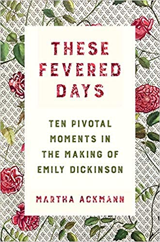 These Fevered Days: Ten Pivotal Moments in the Making of Emily Dickinson by Martha Ackmann