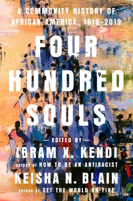 Four Hundred Souls: A Community History of African America, 1619-2019 by Ibram X. Kendi, Keisha N. Blain