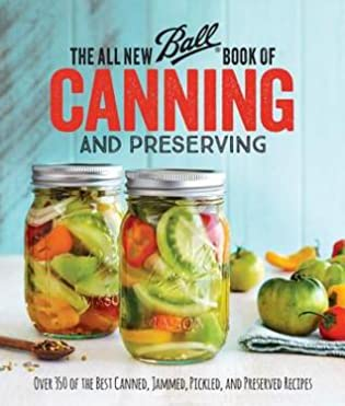 The All New Ball Book Of Canning And Preserving: Over 350 of the Best Canned, Jammed, Pickled, and Preserved Recipes by BALL