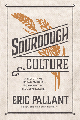 Sourdough Culture: A History of Bread Making from Ancient to Modern Bakers by Eric Pallant